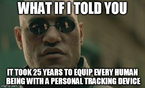 what if i told you it took 25 years to equip every human being with a personal tracking device